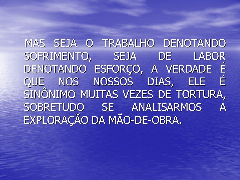 MAS SEJA O TRABALHO DENOTANDO SOFRIMENTO, SEJA DE LABOR DENOTANDO ESFORÇO, A VERDADE É QUE NOS NOSSOS DIAS, ELE É SINÔNIMO MUITAS VEZES DE TORTURA, SOBRETUDO SE ANALISARMOS A EXPLORAÇÃO DA MÃO-DE-OBRA.