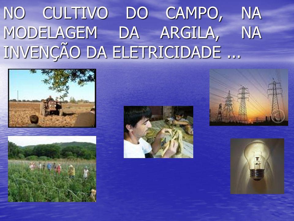 NO CULTIVO DO CAMPO, NA MODELAGEM DA ARGILA, NA INVENÇÃO DA ELETRICIDADE ...