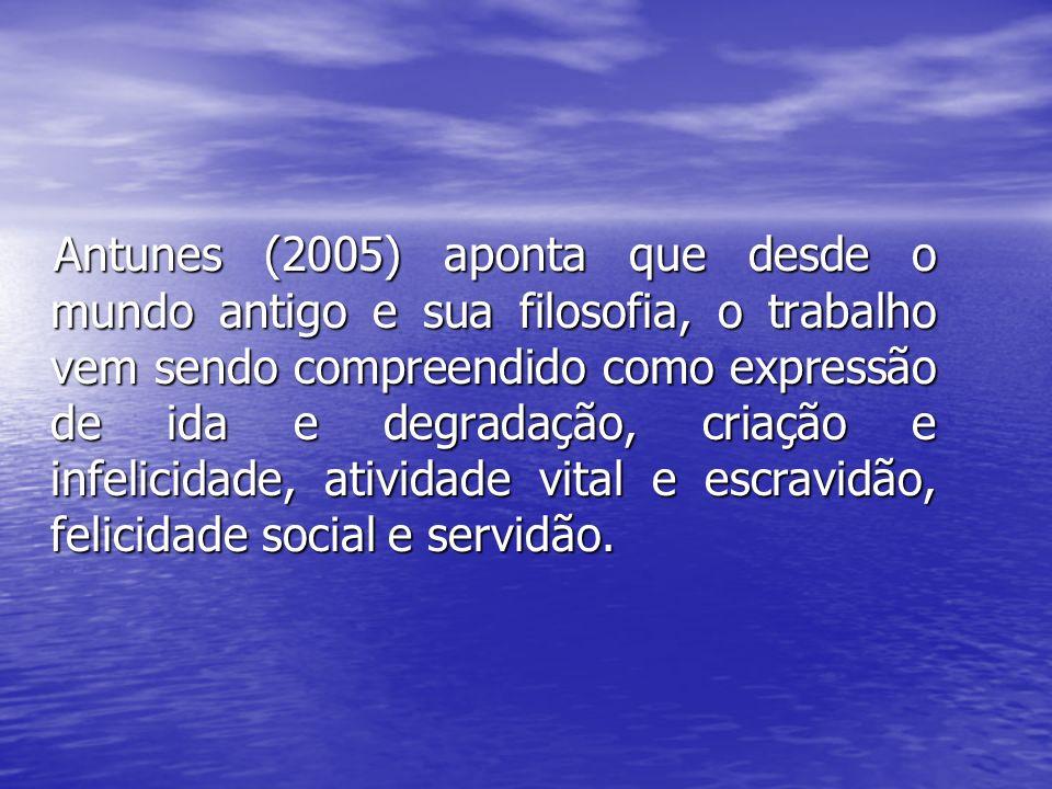 Antunes (2005) aponta que desde o mundo antigo e sua filosofia, o trabalho vem sendo compreendido como expressão de ida e degradação, criação e infelicidade, atividade vital e escravidão, felicidade social e servidão.