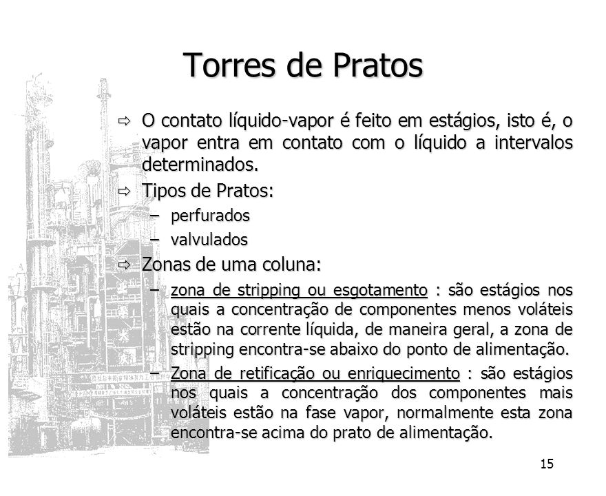 Torres de Pratos O contato líquido-vapor é feito em estágios, isto é, o vapor entra em contato com o líquido a intervalos determinados.