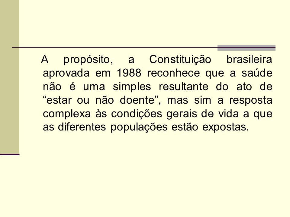 A propósito, a Constituição brasileira aprovada em 1988 reconhece que a saúde não é uma simples resultante do ato de estar ou não doente , mas sim a resposta complexa às condições gerais de vida a que as diferentes populações estão expostas.