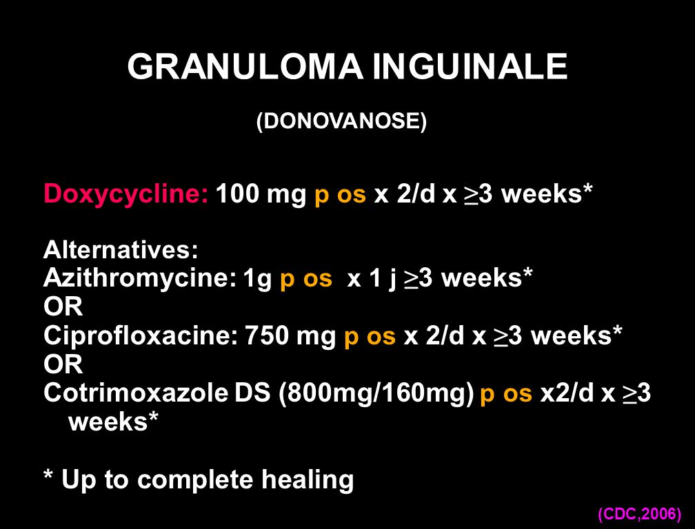 GRANULOMA INGUINALE Doxycycline: 100 mg p os x 2/d x ≥3 weeks*
