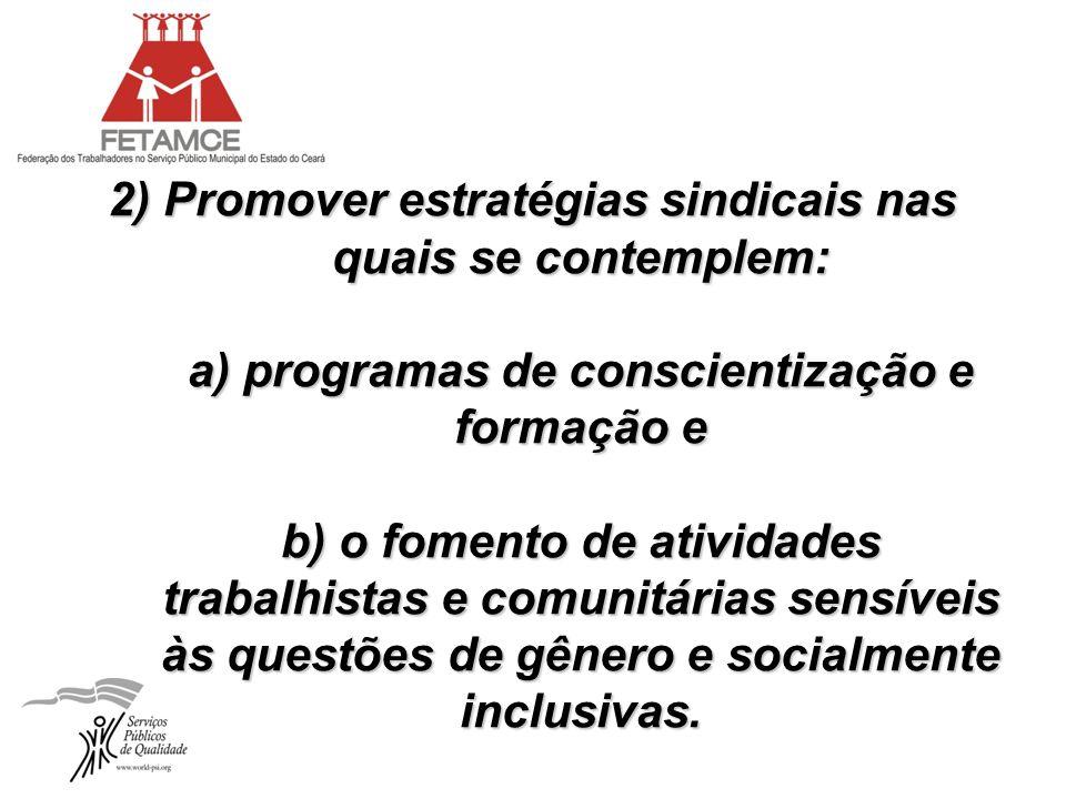 2) Promover estratégias sindicais nas quais se contemplem: a) programas de conscientização e formação e b) o fomento de atividades trabalhistas e comunitárias sensíveis às questões de gênero e socialmente inclusivas.
