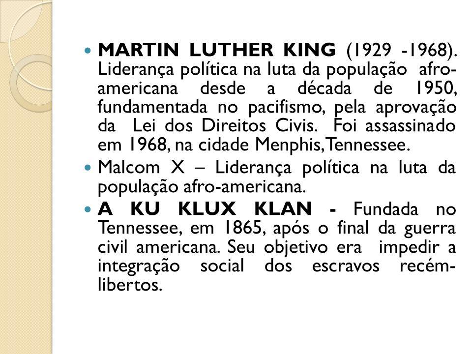 MARTIN LUTHER KING (1929 -1968). Liderança política na luta da população afro- americana desde a década de 1950, fundamentada no pacifismo, pela aprovação da Lei dos Direitos Civis. Foi assassinado em 1968, na cidade Menphis,Tennessee.