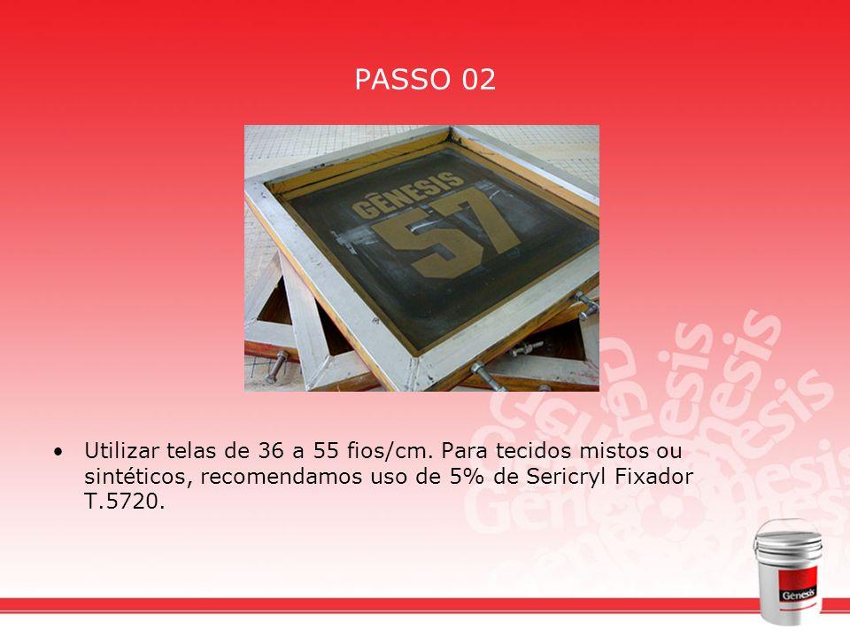 PASSO 02 Utilizar telas de 36 a 55 fios/cm.
