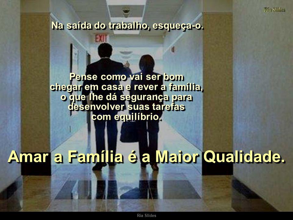 Na saída do trabalho, esqueça-o. Amar a Família é a Maior Qualidade.