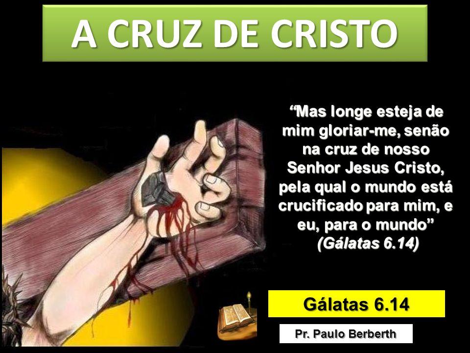 A CRUZ DE CRISTO Gálatas 6.14
