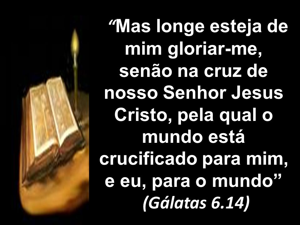 Mas longe esteja de mim gloriar-me, senão na cruz de nosso Senhor Jesus Cristo, pela qual o mundo está crucificado para mim, e eu, para o mundo