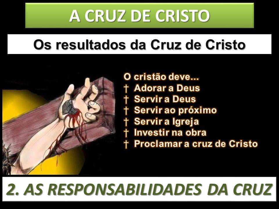 Os resultados da Cruz de Cristo 2. AS RESPONSABILIDADES DA CRUZ