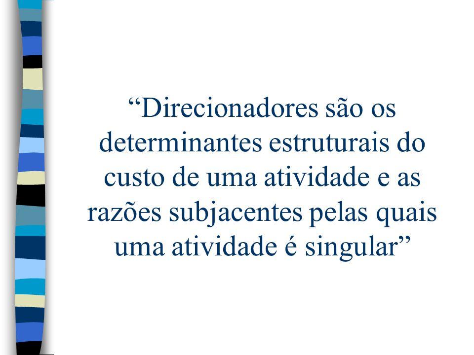 Direcionadores são os determinantes estruturais do custo de uma atividade e as razões subjacentes pelas quais uma atividade é singular