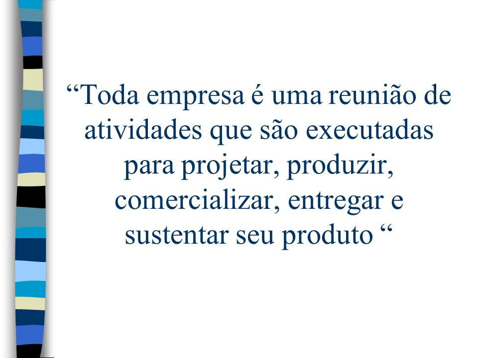 Toda empresa é uma reunião de atividades que são executadas para projetar, produzir, comercializar, entregar e sustentar seu produto