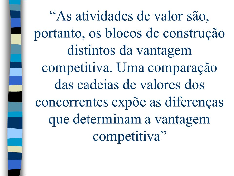 As atividades de valor são, portanto, os blocos de construção distintos da vantagem competitiva.