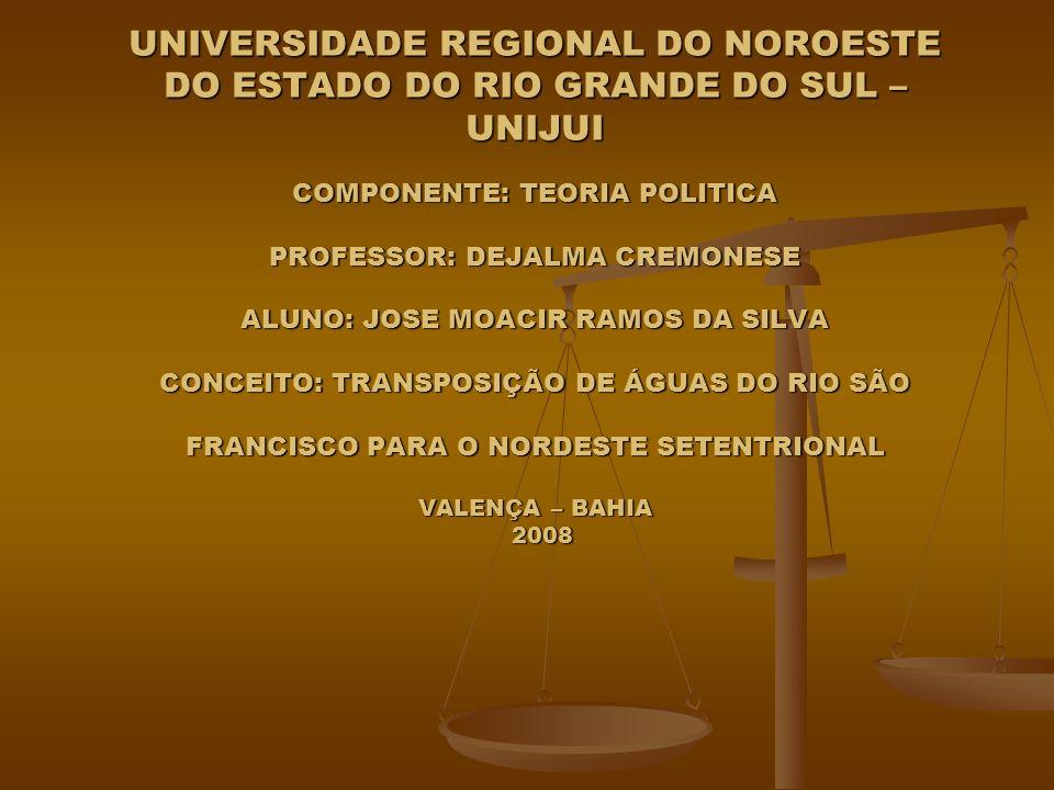 UNIVERSIDADE REGIONAL DO NOROESTE DO ESTADO DO RIO GRANDE DO SUL – UNIJUI COMPONENTE: TEORIA POLITICA PROFESSOR: DEJALMA CREMONESE ALUNO: JOSE MOACIR RAMOS DA SILVA CONCEITO: TRANSPOSIÇÃO DE ÁGUAS DO RIO SÃO FRANCISCO PARA O NORDESTE SETENTRIONAL VALENÇA – BAHIA 2008