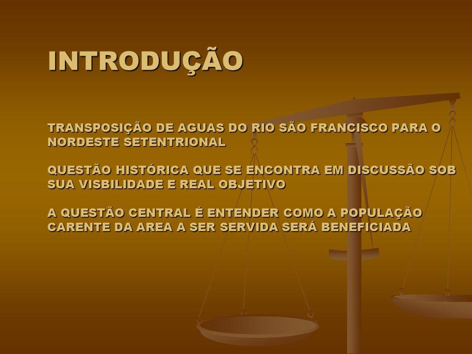 INTRODUÇÃO TRANSPOSIÇÃO DE AGUAS DO RIO SÃO FRANCISCO PARA O NORDESTE SETENTRIONAL QUESTÃO HISTÓRICA QUE SE ENCONTRA EM DISCUSSÃO SOB SUA VISBILIDADE E REAL OBJETIVO A QUESTÃO CENTRAL É ENTENDER COMO A POPULAÇÃO CARENTE DA AREA A SER SERVIDA SERÁ BENEFICIADA