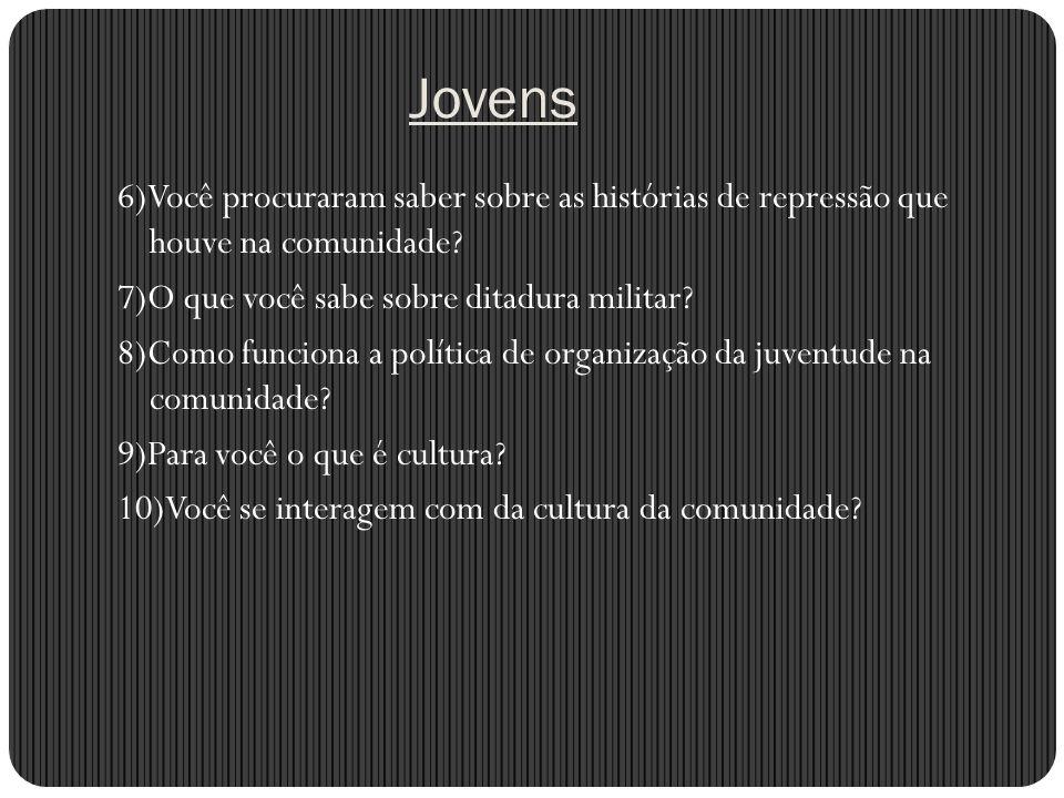 Jovens 6)Você procuraram saber sobre as histórias de repressão que houve na comunidade 7)O que você sabe sobre ditadura militar
