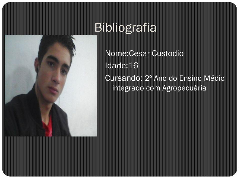 BibliografiaNome:Cesar Custodio Idade:16 Cursando: 2º Ano do Ensino Médio integrado com Agropecuária