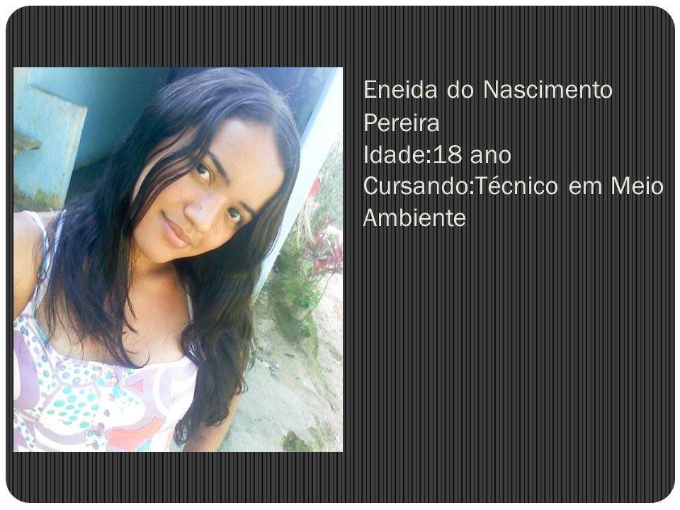 Eneida do Nascimento Pereira Idade:18 ano Cursando:Técnico em Meio Ambiente