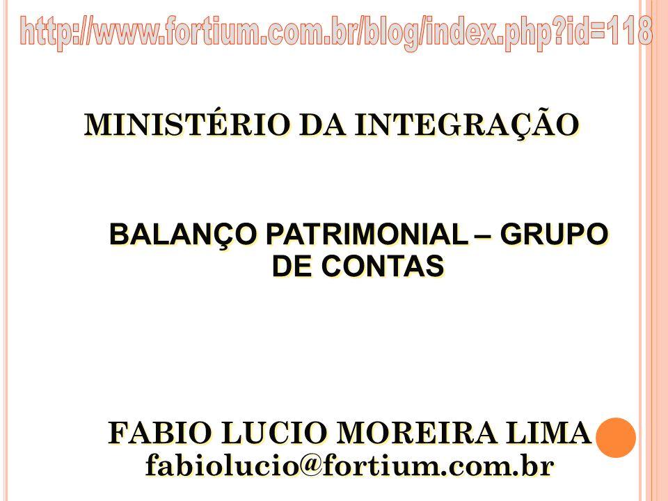 http://www.fortium.com.br/blog/index.php id=118 MINISTÉRIO DA INTEGRAÇÃO. BALANÇO PATRIMONIAL – GRUPO DE CONTAS.
