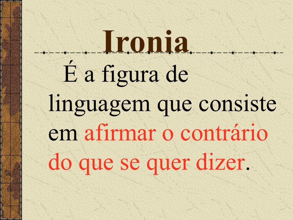 Ironia É a figura de linguagem que consiste em afirmar o contrário do que se quer dizer.