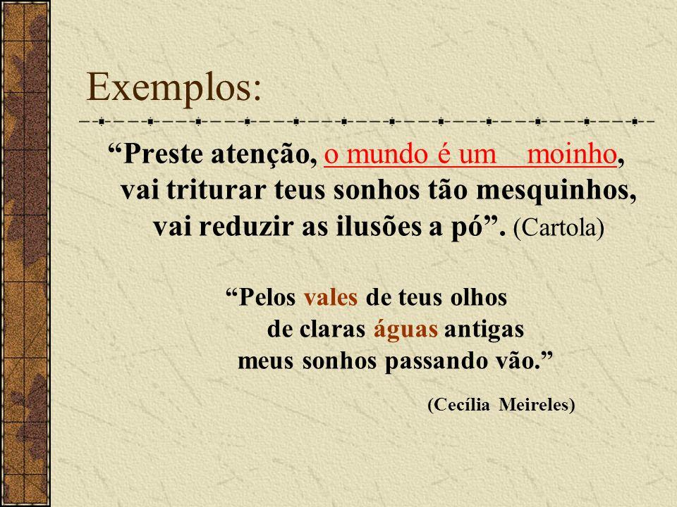 Exemplos: Preste atenção, o mundo é um moinho, vai triturar teus sonhos tão mesquinhos, vai reduzir as ilusões a pó . (Cartola)