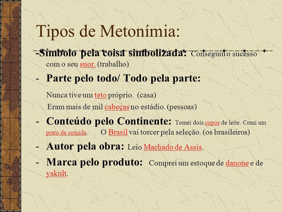 Tipos de Metonímia: -Símbolo pela coisa simbolizada: Conseguiu o sucesso com o seu suor. (trabalho)