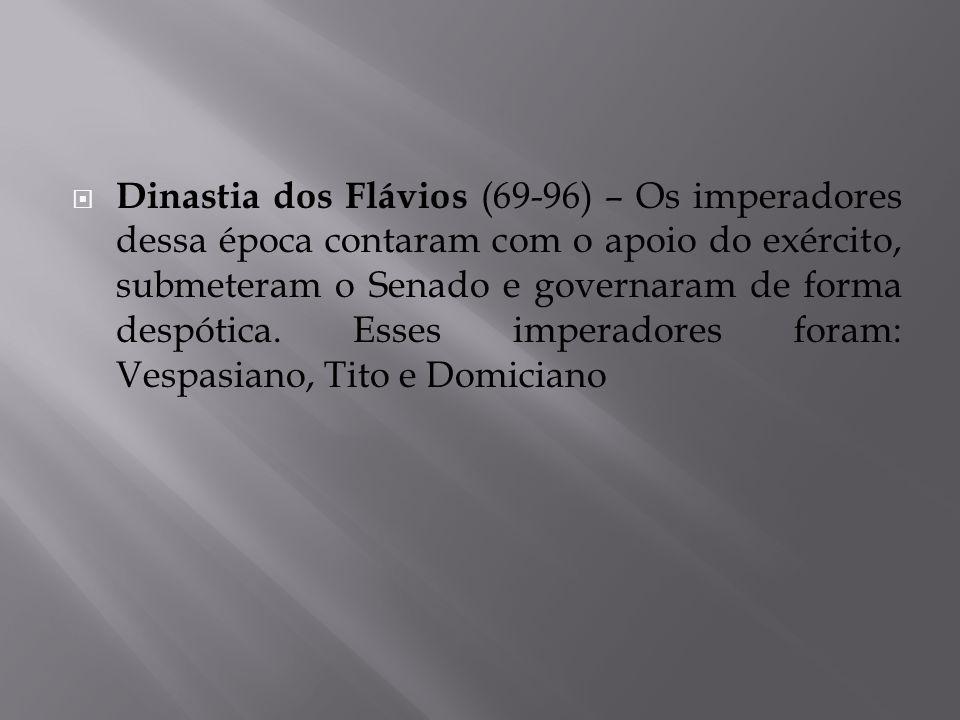 Dinastia dos Flávios (69-96) – Os imperadores dessa época contaram com o apoio do exército, submeteram o Senado e governaram de forma despótica.