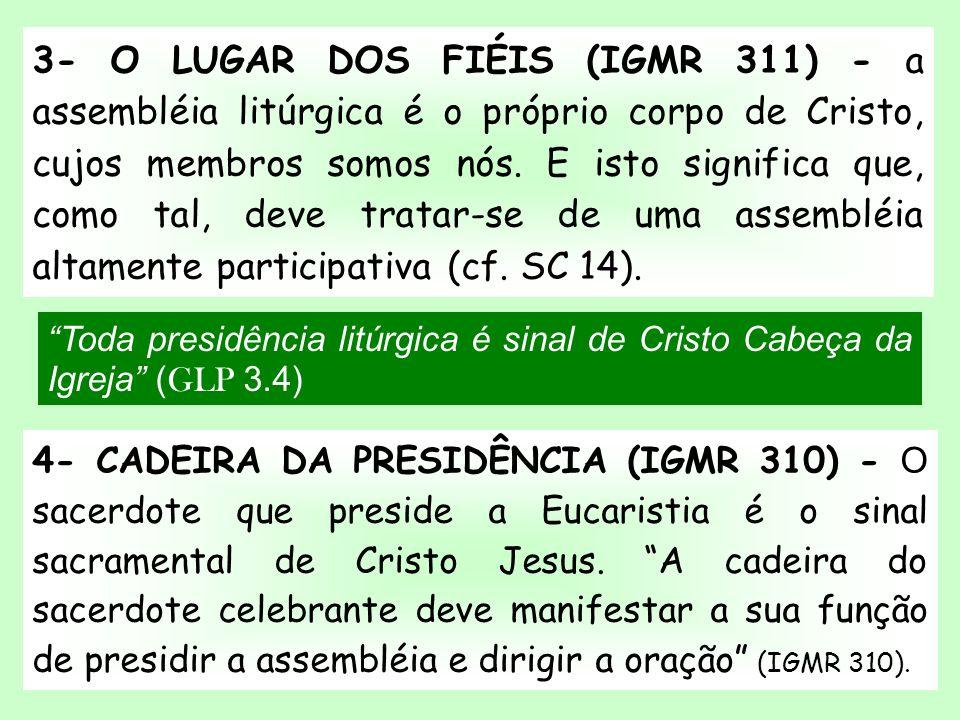 3- O LUGAR DOS FIÉIS (IGMR 311) - a assembléia litúrgica é o próprio corpo de Cristo, cujos membros somos nós. E isto significa que, como tal, deve tratar-se de uma assembléia altamente participativa (cf. SC 14).