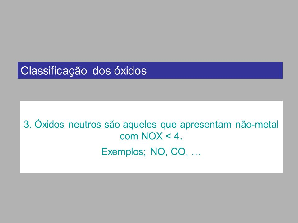 3. Óxidos neutros são aqueles que apresentam não-metal com NOX < 4.