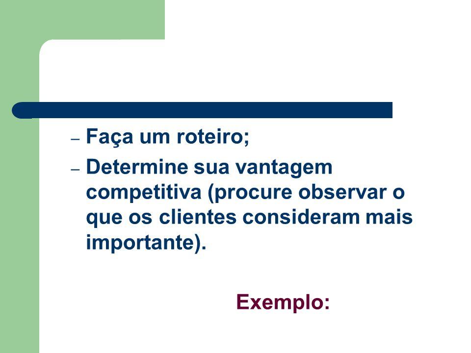 Faça um roteiro;Determine sua vantagem competitiva (procure observar o que os clientes consideram mais importante).