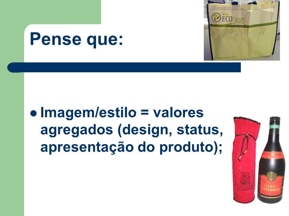 Pense que: Imagem/estilo = valores agregados (design, status, apresentação do produto);