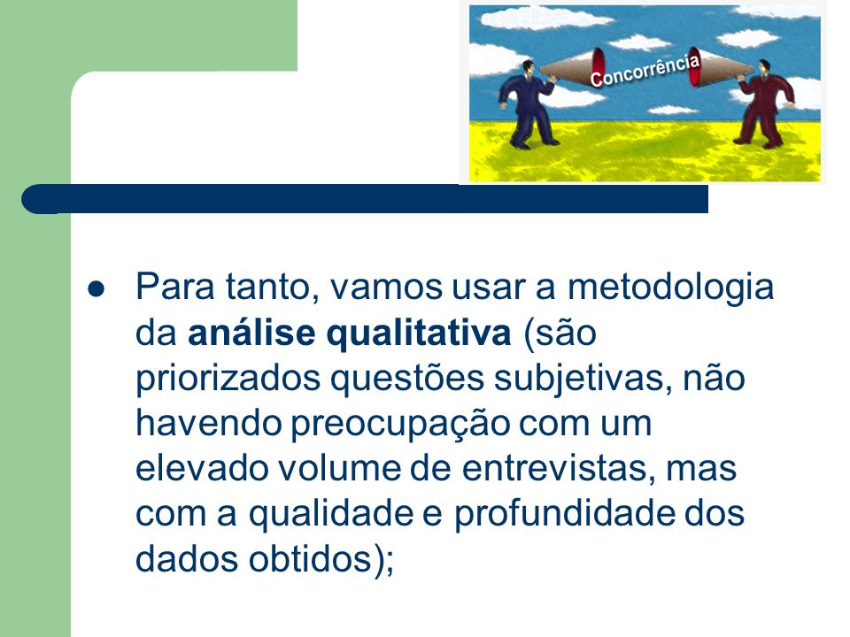 Para tanto, vamos usar a metodologia da análise qualitativa (são priorizados questões subjetivas, não havendo preocupação com um elevado volume de entrevistas, mas com a qualidade e profundidade dos dados obtidos);