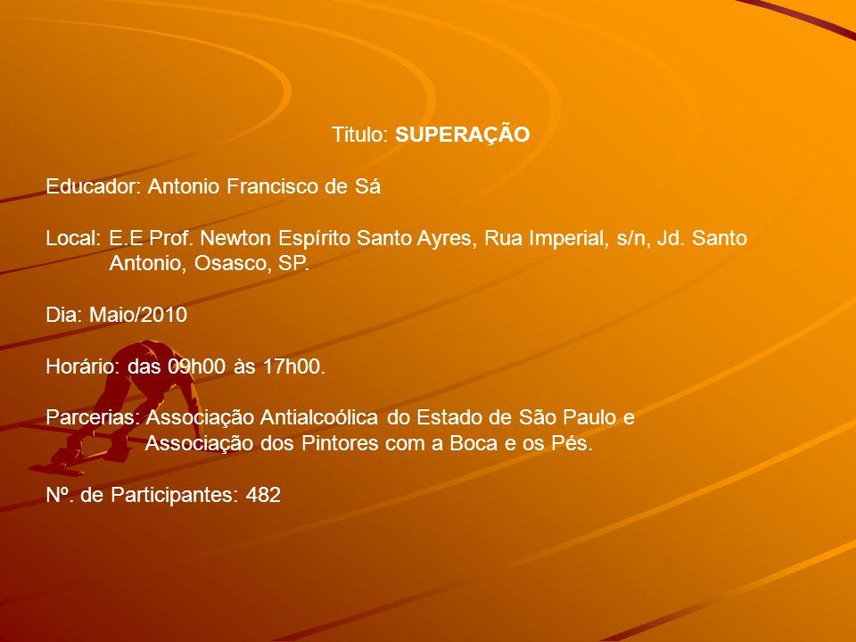 Titulo: SUPERAÇÃO Educador: Antonio Francisco de Sá. Local: E.E Prof. Newton Espírito Santo Ayres, Rua Imperial, s/n, Jd. Santo.