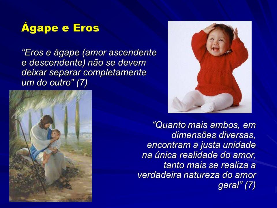 Ágape e Eros Eros e ágape (amor ascendente e descendente) não se devem deixar separar completamente um do outro (7)