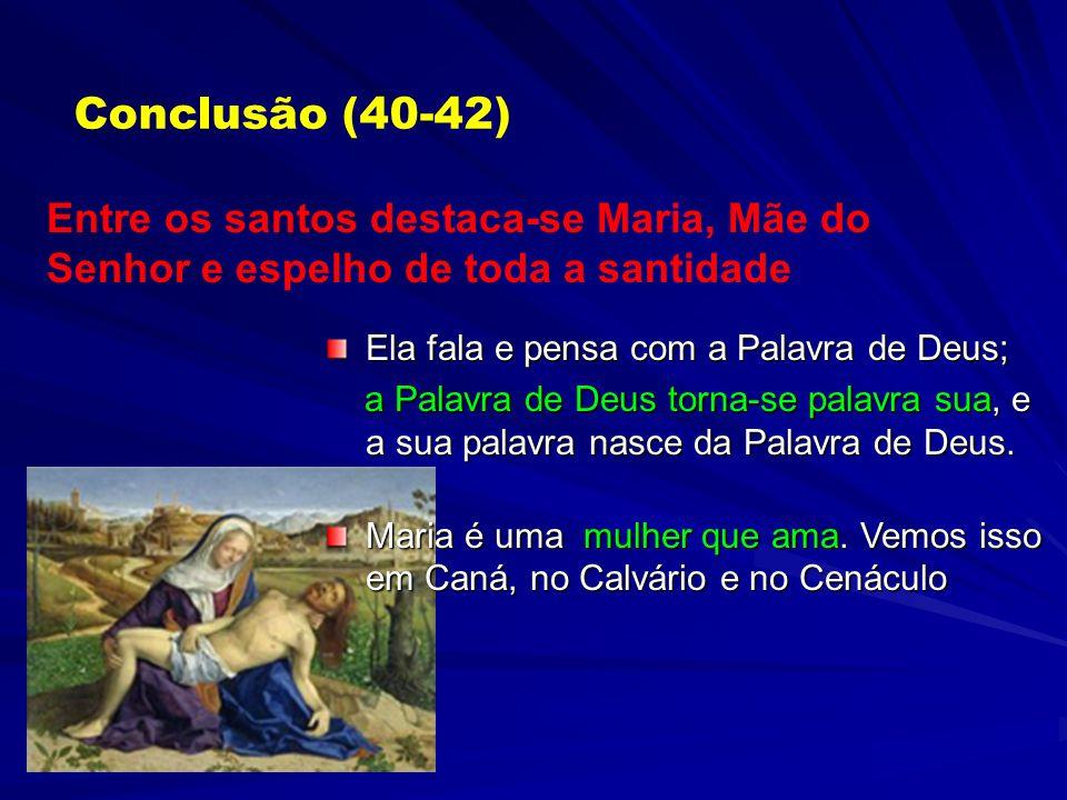 Conclusão (40-42)Entre os santos destaca-se Maria, Mãe do Senhor e espelho de toda a santidade. Ela fala e pensa com a Palavra de Deus;