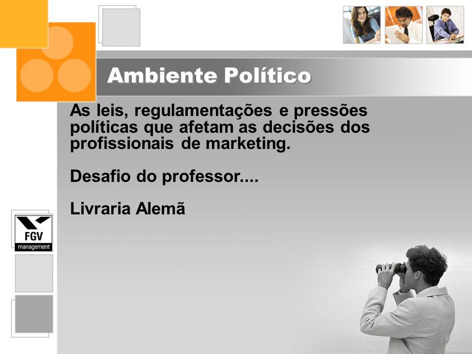 Ambiente Político As leis, regulamentações e pressões políticas que afetam as decisões dos profissionais de marketing.