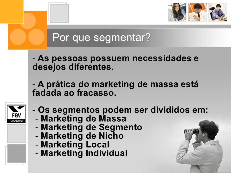 Por que segmentar As pessoas possuem necessidades e desejos diferentes. A prática do marketing de massa está fadada ao fracasso.