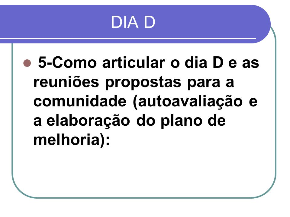 DIA D 5-Como articular o dia D e as reuniões propostas para a comunidade (autoavaliação e a elaboração do plano de melhoria):