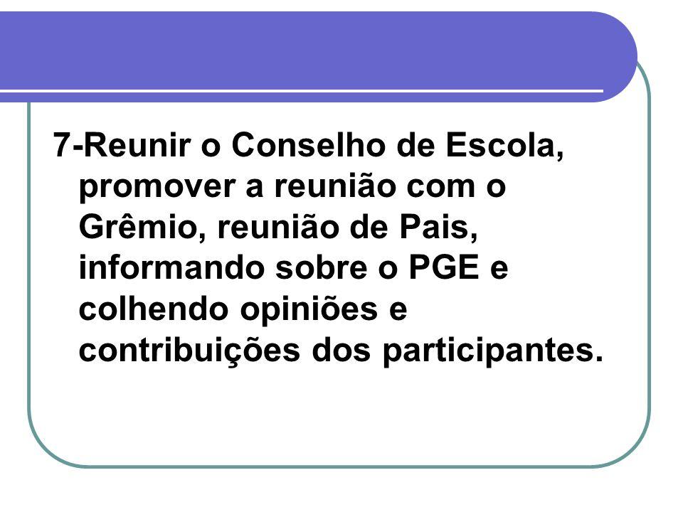7-Reunir o Conselho de Escola, promover a reunião com o Grêmio, reunião de Pais, informando sobre o PGE e colhendo opiniões e contribuições dos participantes.