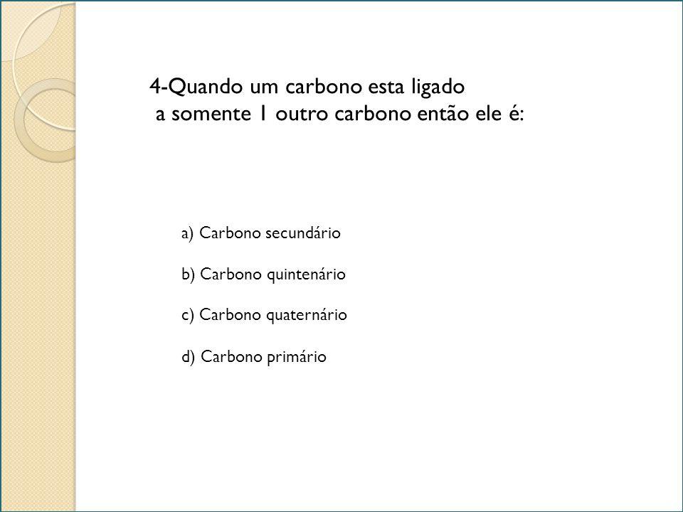 4-Quando um carbono esta ligado a somente 1 outro carbono então ele é: