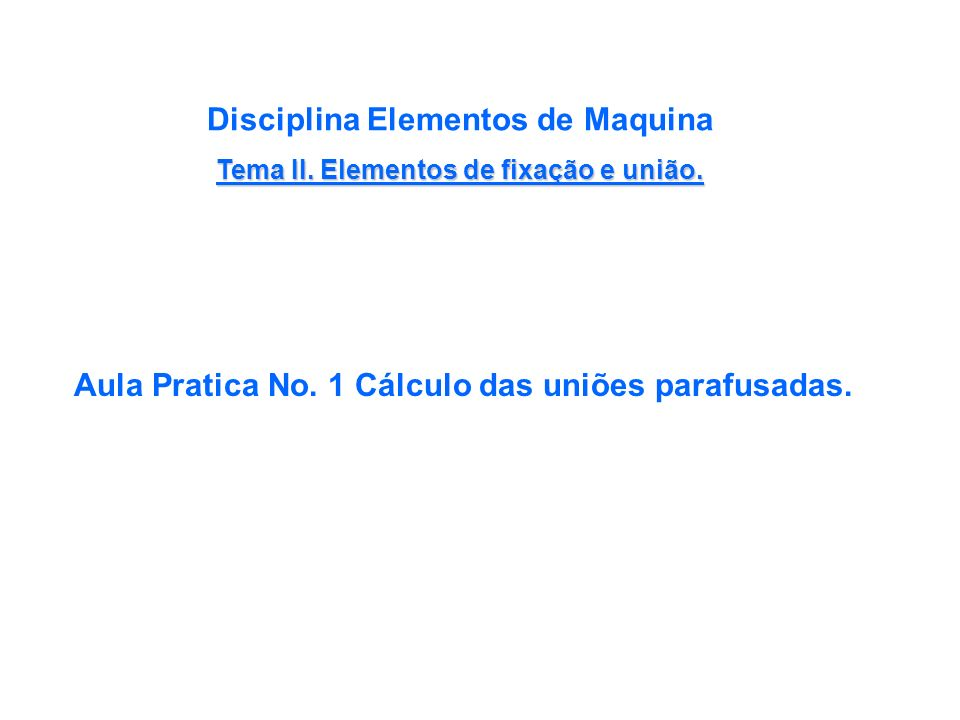Disciplina Elementos de Maquina Tema II. Elementos de fixação e união.