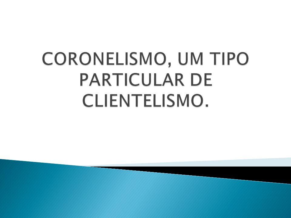 CORONELISMO, UM TIPO PARTICULAR DE CLIENTELISMO.