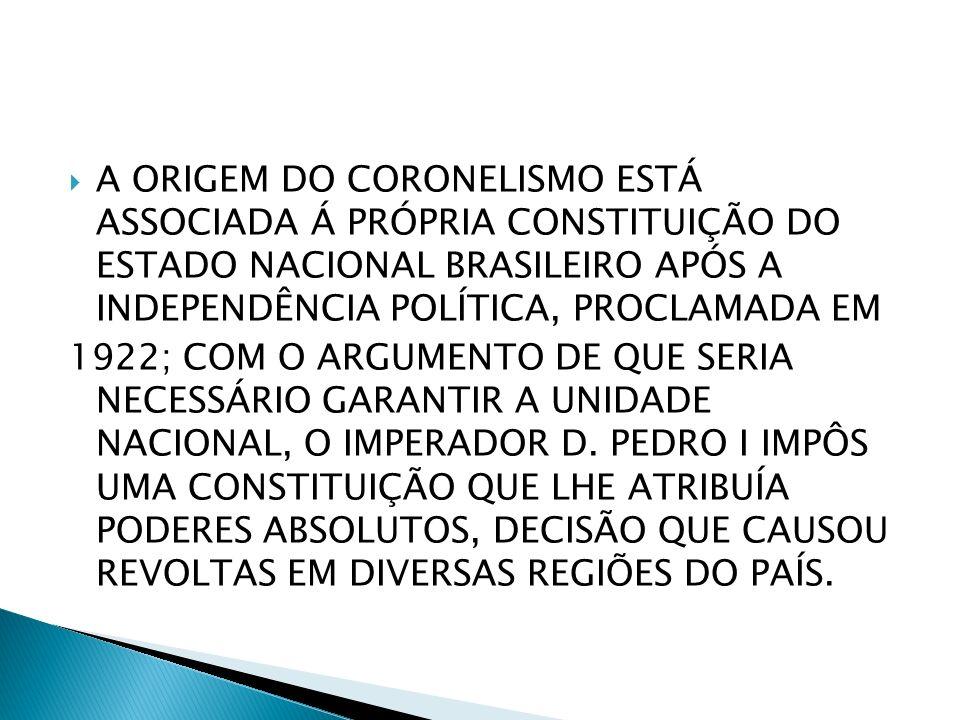 A ORIGEM DO CORONELISMO ESTÁ ASSOCIADA Á PRÓPRIA CONSTITUIÇÃO DO ESTADO NACIONAL BRASILEIRO APÓS A INDEPENDÊNCIA POLÍTICA, PROCLAMADA EM