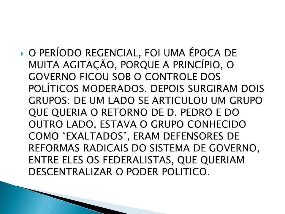 O PERÍODO REGENCIAL, FOI UMA ÉPOCA DE MUITA AGITAÇÃO, PORQUE A PRINCÍPIO, O GOVERNO FICOU SOB O CONTROLE DOS POLÍTICOS MODERADOS.