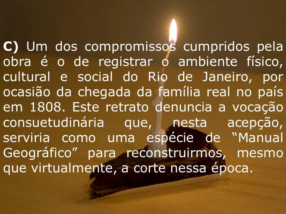 C) Um dos compromissos cumpridos pela obra é o de registrar o ambiente físico, cultural e social do Rio de Janeiro, por ocasião da chegada da família real no país em 1808.