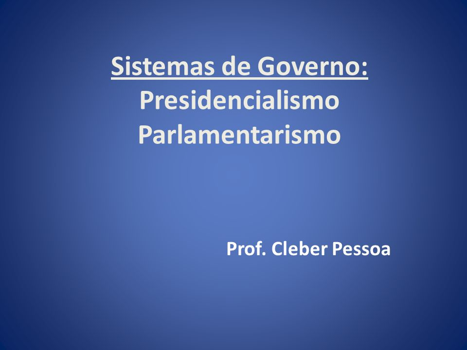 Sistemas de Governo: Presidencialismo Parlamentarismo