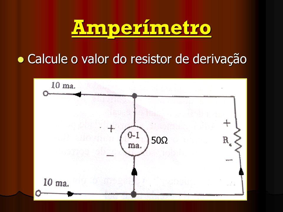Amperímetro Calcule o valor do resistor de derivação 50Ω