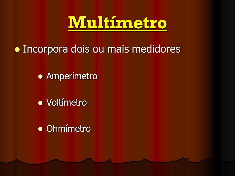 Multímetro Incorpora dois ou mais medidores Amperímetro Voltímetro