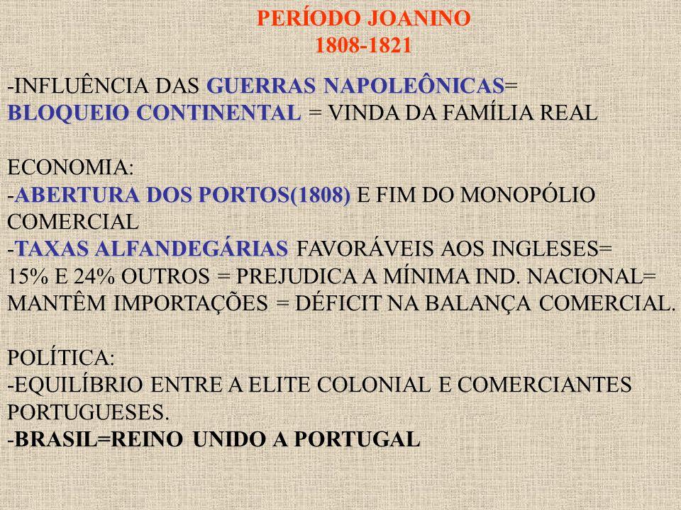 PERÍODO JOANINO1808-1821. -INFLUÊNCIA DAS GUERRAS NAPOLEÔNICAS= BLOQUEIO CONTINENTAL = VINDA DA FAMÍLIA REAL.