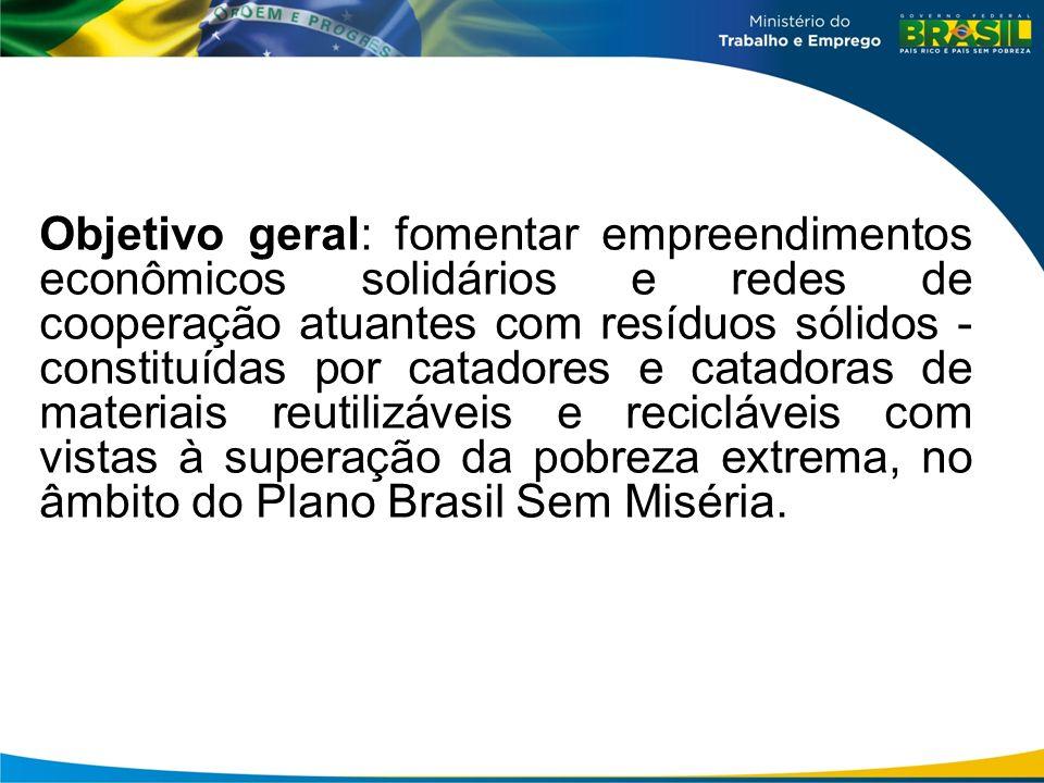 Objetivo geral: fomentar empreendimentos econômicos solidários e redes de cooperação atuantes com resíduos sólidos - constituídas por catadores e catadoras de materiais reutilizáveis e recicláveis com vistas à superação da pobreza extrema, no âmbito do Plano Brasil Sem Miséria.