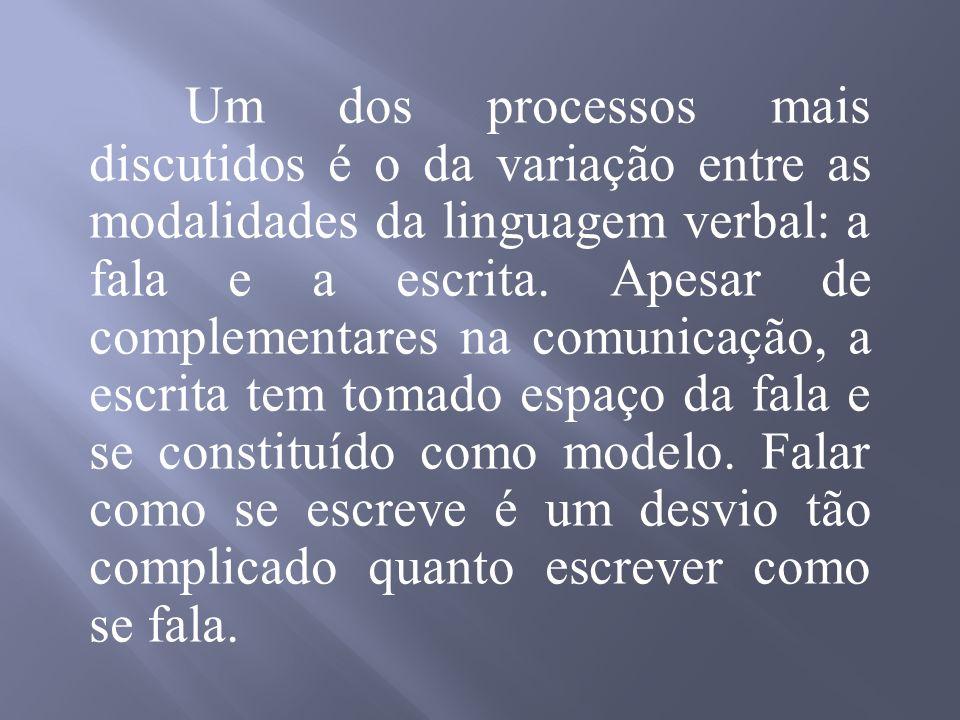Um dos processos mais discutidos é o da variação entre as modalidades da linguagem verbal: a fala e a escrita.